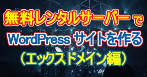 無料レンタルサーバーでWordPressサイトを作る(エックスドメイン編)