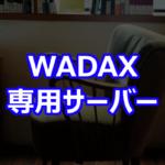 WADAX 専用サーバー